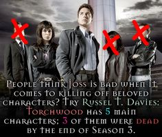 People think Joss is bad when it comes to killing off beloved characters? Try Russel T. Davies: Torchwood has 5 main characters; 3 of them were dead by the end of Season 3.