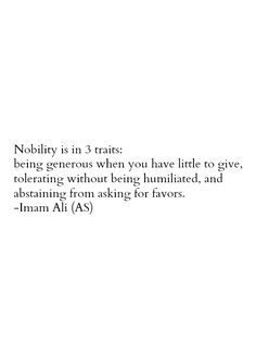 Nobility is in 3 traits: being generous when you have little to give, tolerating without being humiliated, and abstaining from asking for favors. -Imam Ali (AS) Hazrat Ali Sayings, Imam Ali Quotes, Hadith Quotes, Muslim Quotes, Religious Quotes, Quran Quotes, Wisdom Quotes, Beautiful Islamic Quotes, Islamic Inspirational Quotes