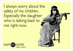 Funny Flirting Ecard: I always worry about the safety of my children. Especially the daughter who is talking back to me right now.