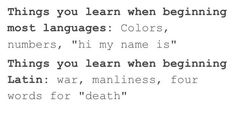 As someone who took Latin for 3-4 consecutive years, I can state that this is 100% accurate.