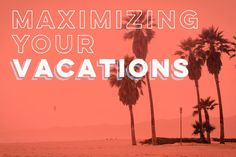 Maximizing Your Vacations