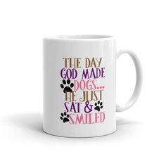 The day God made dogs he just sat & smiled dog lover coffee cup dog coffee cup rescue coffee cup 11oz or 15oz white ceramic mug by ArkansasMade