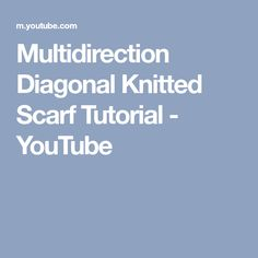 Multidirection Diagonal Knitted Scarf Tutorial - YouTube