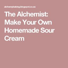 The Alchemist: Make Your Own Homemade Sour Cream