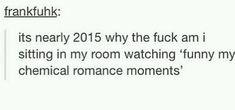 Because, my friend, WE SHALL NEVER STOP SITTING IN OUR ROOMS AND WATCHING MCR FUNNY MOMENTS