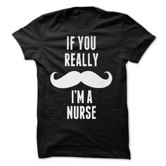 If You Really Mustache Im A Nurse -  Tshirt   - #birthday gift #coworker gift. MORE ITEMS => https://www.sunfrog.com/Valentines/If-You-Really-Mustache-Iampx27m-A-Nurse--Tshirt--86379183-Guys.html?68278