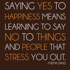 """""""Saying YES to happiness means learning to say NO to things and people that stress you out."""" Thema Davis Too many PEOPLE and their junk stress me out, good one to remember! Words Quotes, Me Quotes, Motivational Quotes, Funny Quotes, Inspirational Quotes, Sayings, People Quotes, Positive Quotes, Quotes App"""