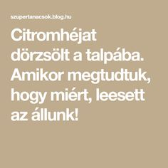Citromhéjat dörzsölt a talpába. Amikor megtudtuk, hogy miért, leesett az állunk! Medical, Education, Blog, Life, Medical Doctor, Educational Illustrations, Learning, Med School, Medical Technology