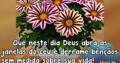 Bom Dia! Que neste dia Deus abra as janelas do céu e derrame bênçãos sem medida sobre sua vida!