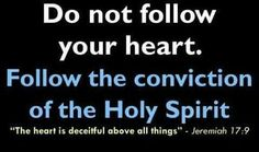 "Jeremiah 17:9 KJV. Good to see that there are others frustrated with all the ""follow your heart"" junk that's out there!"