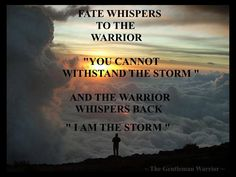 """Fate whispers to the warrior, """"You cannot withstand the storm"""" and the warrior whispers back, """"I am the storm."""" - The Gentleman Warrior"""