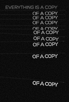 Everything is a copy of a copy of a copy..