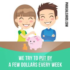 """Put by"" means ""to ​save an ​amount of ​money to use ​later"".  Example: We ​try to put by a few dollars every ​week."