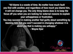 """All blame is a waste of time. No matter how much fault you find with another, and regardless of how much you blame him, it will not change you. The only thing blame does is to keep the focus off you when you are looking for external reasons to explain your unhappiness or frustration. You may succeed in making another feel guilty about something by blaming him, but you won't succeed in changing whatever it is about you that is making you unhappy."" - Wayne Dyer  www.NadineLove.com Guilty Quotes, Unhappiness, Wayne Dyer, Blame, You Changed, Feelings, Memes, Inspiration, Biblical Inspiration"