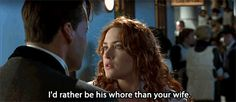 I always look forward to hearing Rose say this every time! -- Titanic