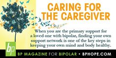 Caring for the caregiver. When you are the primary support for a loved one with bipolar, finding your own support network is one of the key steps in keeping your own mind and body healthy. Click the link to read more from this article- http://www.bphope.com/Item.aspx/1125/help-for-helpers