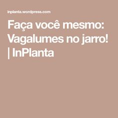 Faça você mesmo: Vagalumes no jarro! | InPlanta
