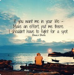 If you want me in you life -   Make an effort, put me there.  I  shouldnt have to fight for a spot. Cause im done.
