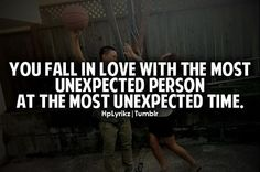 You fall in love with the most unexpected person at the most unexpected time. <3