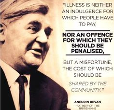"""""""Illness is neither an indulgence for which people have to pay, nor an offence for which they should be penalised, but a misfortune, the cost of which should be shared by the community."""" Aneurin Bevan"""