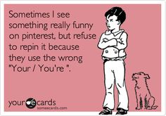 Funny Confession Ecard: Sometimes I see something really funny on pinterest, but refuse to repin it because they use the wrong 'Your / You're '.