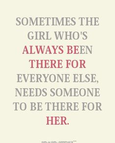 sometimes the girl whos always been there for everyone else needs someone to be there for her. | Tumblr