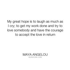 "Maya Angelou - ""My great hope is to laugh as much as I cry; to get my work done and try to love somebody..."". courage, being-loved, loving, laugh, love"