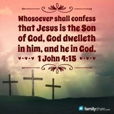"""""""Whoever confesses that Jesus is the Son of God, God abides in him, and he in God."""" I John 4:15 NKJV"""