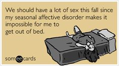 We should have a lot of sex this fall since my seasonal affective disorder makes it impossible for me to get out of bed.