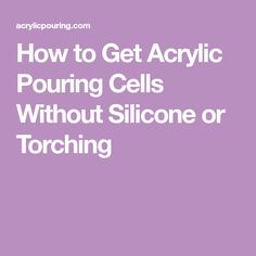 How to Get Acrylic Pouring Cells Without Silicone or Torching
