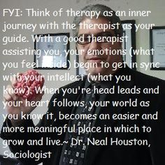 FYI: Think of therapy is also an inner journey with the therapist as your guide. With a good therapist assisting you, your emotions (what you feel inside) begin to get in sync with your intellect (what you know). When you're head leads and your heart follows, your world as you know it, becomes an easier and more meaningful place in which to grow and live.~ Dr. Neal Houston, Sociologist  ~  www.facebook.com/...