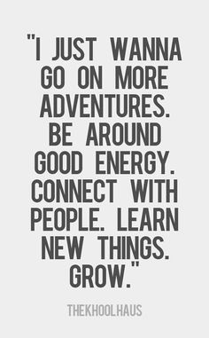 """I just wanna go on more adventures, be around good energy, connect with people, learn new things. Especially good energy. The Words, Cool Words, Great Quotes, Quotes To Live By, Good Energy Quotes, Meet New People Quotes, New Me Quotes, Happy Day Quotes, Dope Quotes"