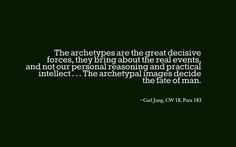 The archetypes are the great decisive forces, they bring about the real events, and not our personal reasoning and practical intellect . . . The archetypal images decide the fate of man. ~Carl Jung, CW 18, Para 183