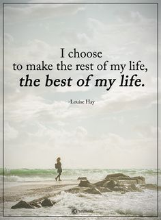 I choose to make the rest of my life, the best of my life. - Louise Hay  I just need to get through this new U turn in my path...donna