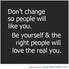 """""""Don't change so people will like you. Be yourself and the right people will love the real you.""""  That said, if you're having a hard time making friends: Try to become the person you'd like to have as a friend."""