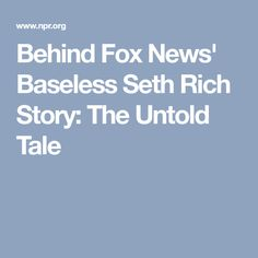 Behind Fox News' Baseless Seth Rich Story: The Untold Tale