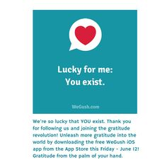 We're so lucky that YOU exist. Thank you for following us and joining the gratitude revolution! Unleash more gratitude into the world by downloading the free WeGush iOS app from the App Store this Friday - June 12! Gratitude from the palm of your hand.