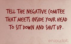 Tell the negative comitee that meets inside your head to sit down and shut up.