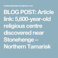 BLOG POST: Article link: 5,600-year-old religious centre discovered near Stonehenge – Northern Tamarisk