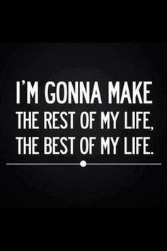 The best of my life is yet to com and its already been great! What a wonderful world in which me live!