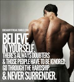 BELIEVE IN YOURSELF. There's always doubters & those people have to be ignored. Go through the hardship. NEVER SURRENDER. http://ilikerunning.com