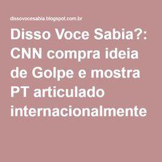 Disso Voce Sabia?: CNN compra ideia de Golpe e mostra PT articulado internacionalmente