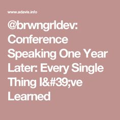 @brwngrldev: Conference Speaking One Year Later: Every Single Thing I've Learned
