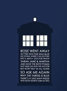 """Rose went away so the Doctor is blue. Ask Donna, """"Where's the Doctor?"""" She'll reply, """"Doctor Who?"""" Sarah Jane, and Martha, and now both the Ponds had their fun with the Doctor and now they've all gone. So ask me again why the TARDIS is blue: There's a sad man inside with both hearts torn in two. #doctorwho #poem"""