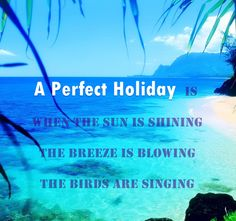 '' A Perfect Holiday is when the sun is shining, the breeze is blowing, the birds are singing ''