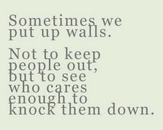 My walls are up until someone is worthy enough to fight to bring them down