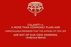 CALAMITY n. A MORE THAN COMMONLY PLAIN AND UNMISTAKABLE REMINDER THAT THE AFFAIRS OF THIS LIFE ARE NOT OF OUR OWN ORDERING. -Ambrose Bierce