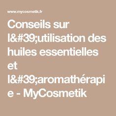 Conseils sur l'utilisation des huiles essentielles et l'aromathérapie - MyCosmetik