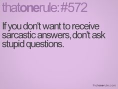 It really doesn't matter what questions you ask... the answer will always be sarcastic!