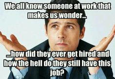 Lazy coworkers. We all know someone at work that makes us wonder how did they ever get hired and how the hell do they still have a job